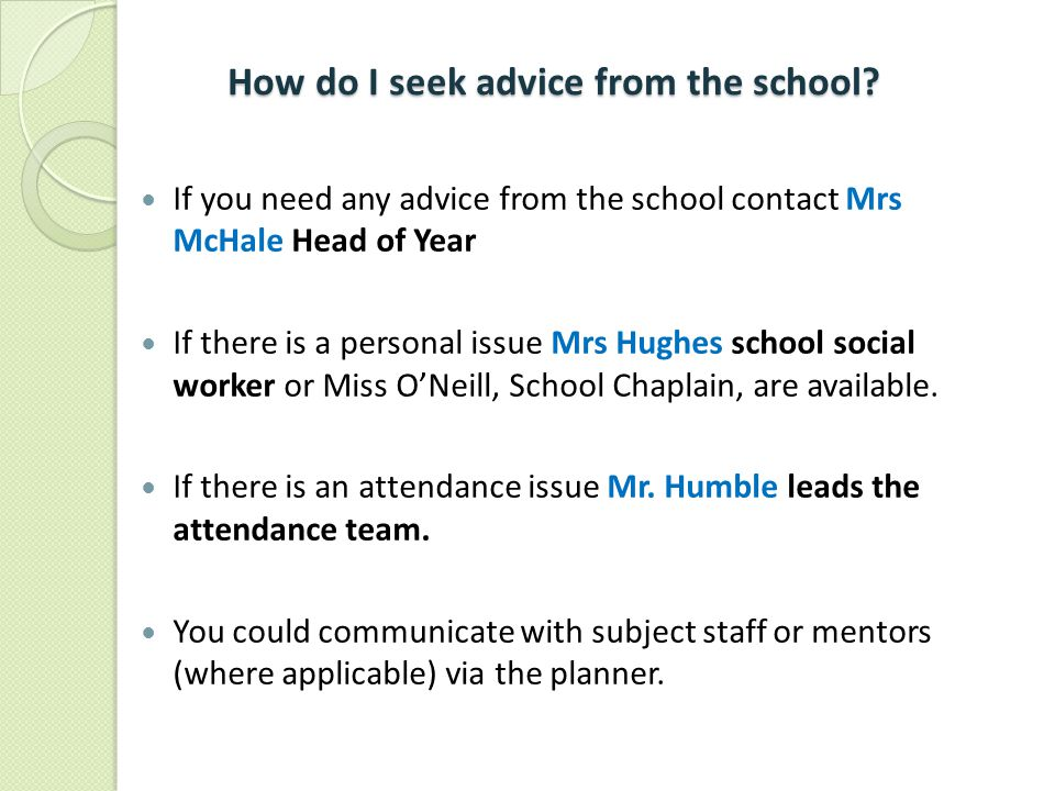 How do I seek advice from the school? If you need any advice from the school contact Mrs McHale Head of Year If there is a personal issue Mrs Hughes s
