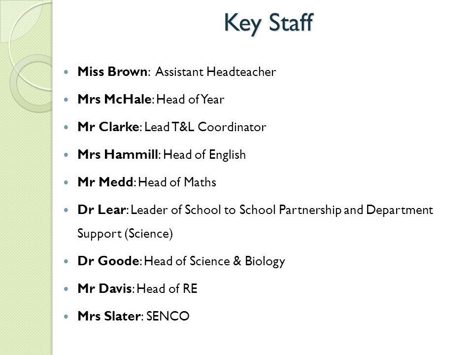 Key Staff Miss Brown: Assistant Headteacher Mrs McHale: Head of Year Mr Clarke: Lead T&L Coordinator Mrs Hammill: Head of English Mr Medd: Head of Mat