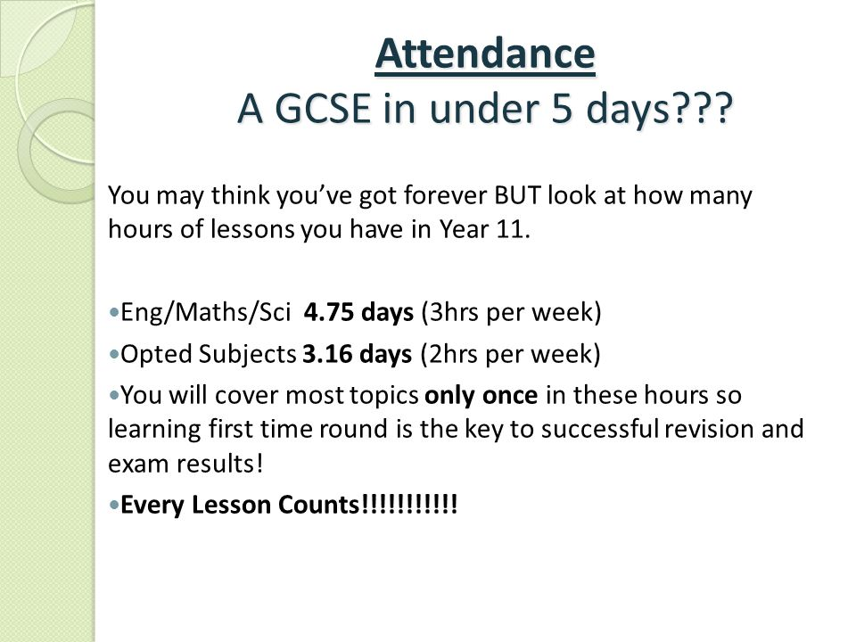 Attendance A GCSE in under 5 days??? You may think you've got forever BUT look at how many hours of lessons you have in Year 11. Eng/Maths/Sci 4.75 da