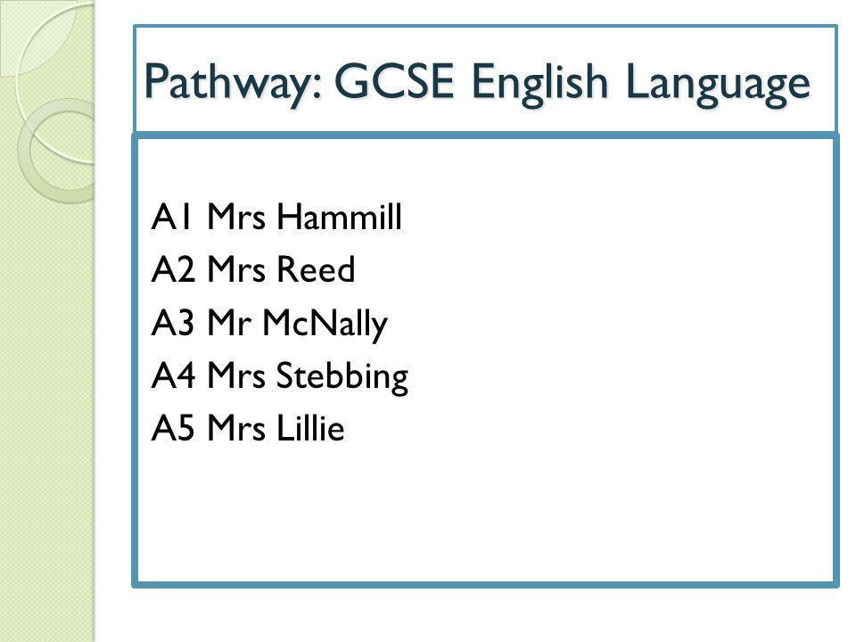 Pathway: GCSE English Language A1 Mrs Hammill A2 Mrs Reed A3 Mr McNally A4 Mrs Stebbing A5 Mrs Lillie