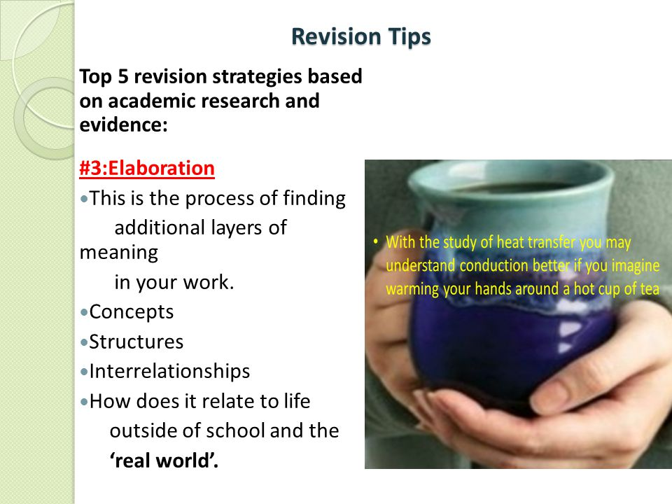 Revision Tips Revision Tips Top 5 revision strategies based on academic research and evidence: #3:Elaboration This is the process of finding additiona
