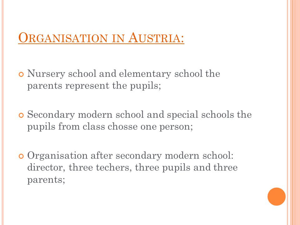 O RGANISATION IN A USTRIA : Nursery school and elementary school the parents represent the pupils; Secondary modern school and special schools the pupils from class chosse one person; Organisation after secondary modern school: director, three techers, three pupils and three parents;