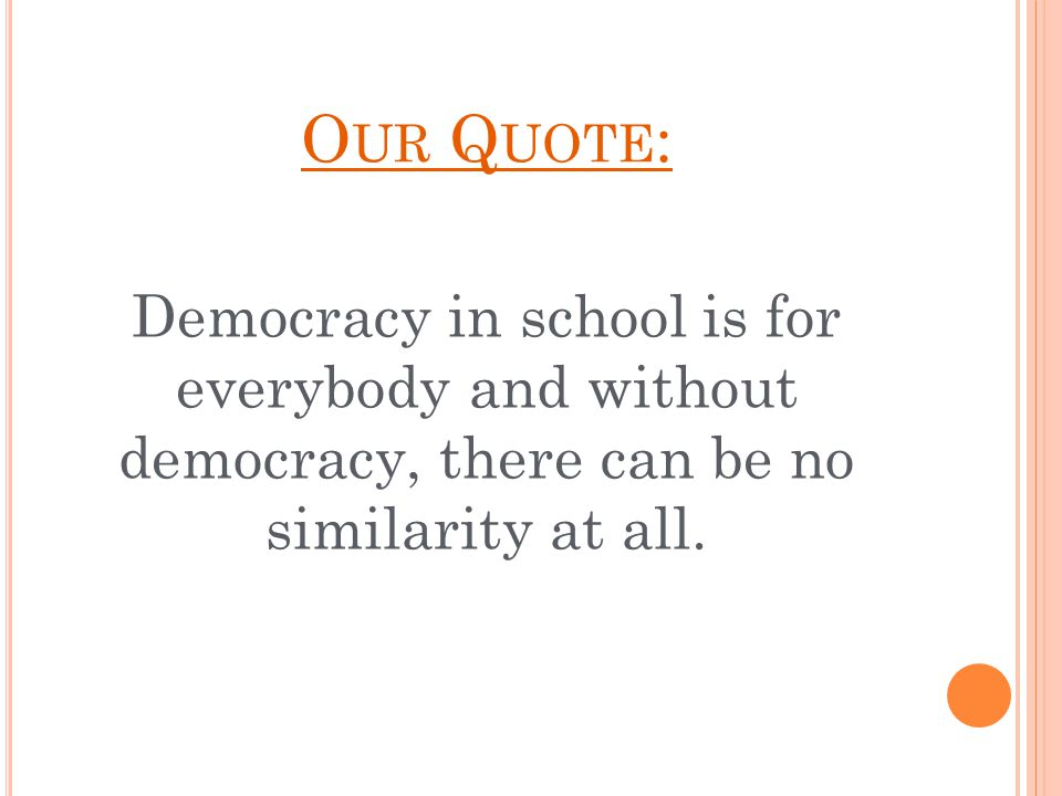 O UR Q UOTE : Democracy in school is for everybody and without democracy, there can be no similarity at all.