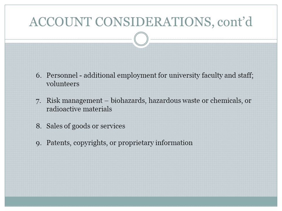 ACCOUNT CONSIDERATIONS, cont'd 6.Personnel - additional employment for university faculty and staff; volunteers 7.Risk management – biohazards, hazardous waste or chemicals, or radioactive materials 8.Sales of goods or services 9.Patents, copyrights, or proprietary information