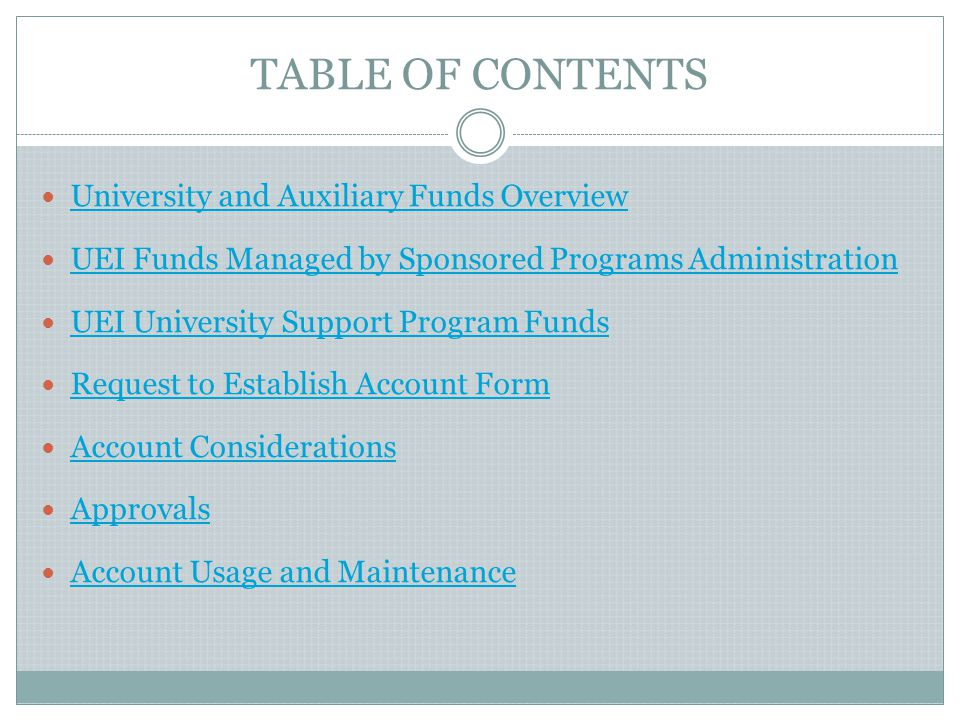 TABLE OF CONTENTS University and Auxiliary Funds Overview UEI Funds Managed by Sponsored Programs Administration UEI University Support Program Funds Request to Establish Account Form Account Considerations Approvals Account Usage and Maintenance