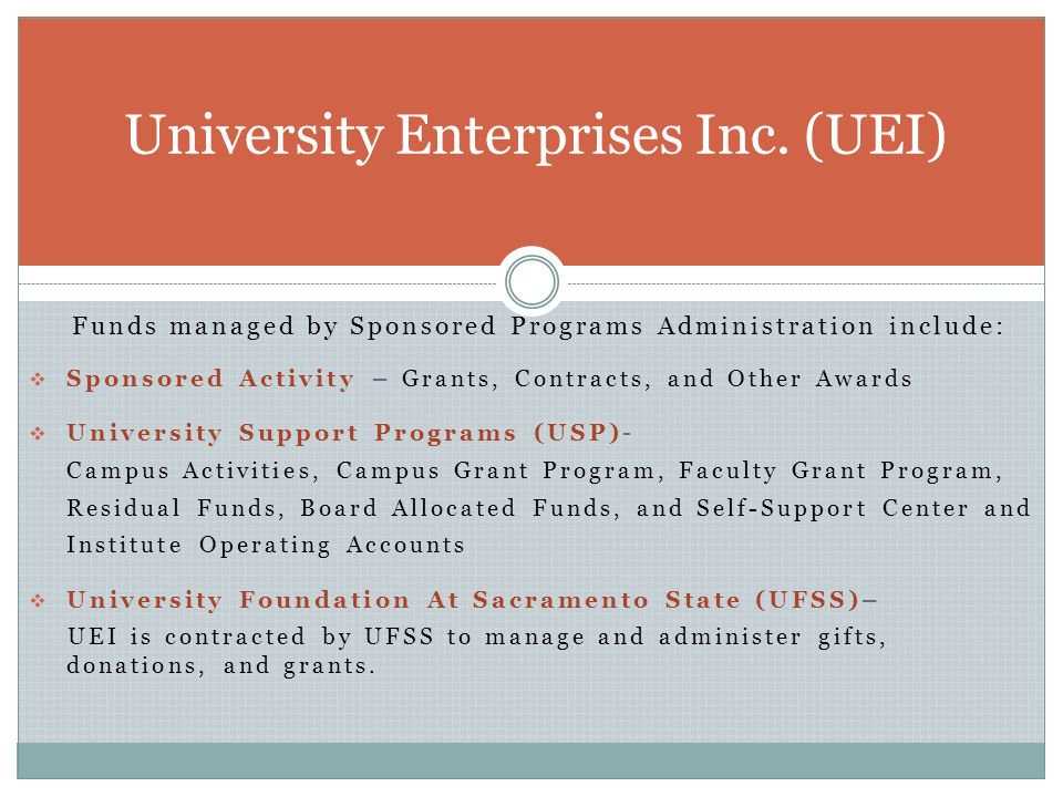 Funds managed by Sponsored Programs Administration include:  Sponsored Activity – Grants, Contracts, and Other Awards  University Support Programs (USP)- Campus Activities, Campus Grant Program, Faculty Grant Program, Residual Funds, Board Allocated Funds, and Self-Support Center and Institute Operating Accounts  University Foundation At Sacramento State (UFSS)– UEI is contracted by UFSS to manage and administer gifts, donations, and grants.