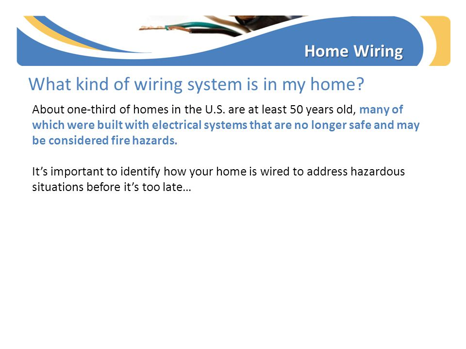 Home Wiring What kind of wiring system is in my home? About one-third of homes in the U.S. are at least 50 years old, many of which were built with el