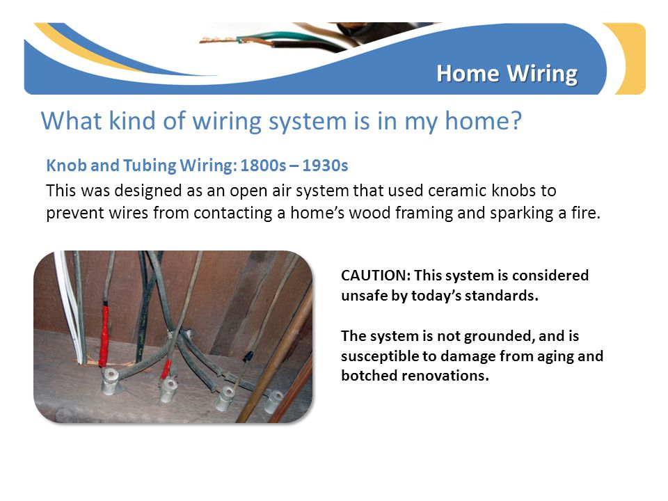 What kind of wiring system is in my home? Knob and Tubing Wiring: 1800s – 1930s This was designed as an open air system that used ceramic knobs to pre