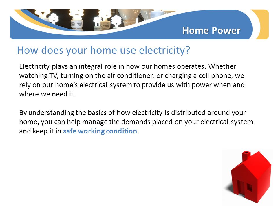 How does your home use electricity? Home Power Electricity plays an integral role in how our homes operates. Whether watching TV, turning on the air c
