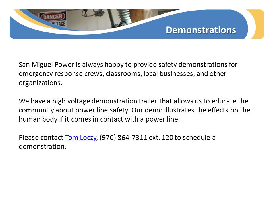 Demonstrations San Miguel Power is always happy to provide safety demonstrations for emergency response crews, classrooms, local businesses, and other