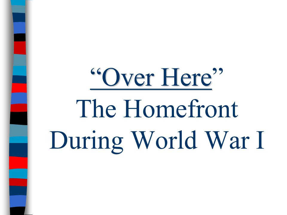 """""""Over Here """"Over Here"""" The Homefront During World War I"""