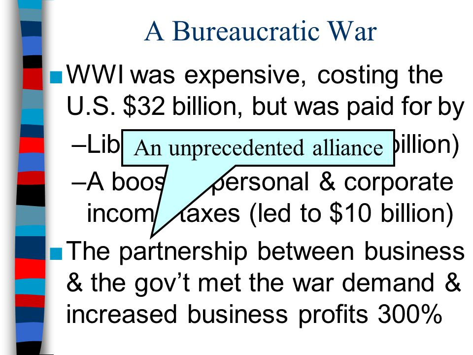 A Bureaucratic War ■WWI was expensive, costing the U.S. $32 billion, but was paid for by –Liberty Bonds (raised $23 billion) –A boost in personal & co