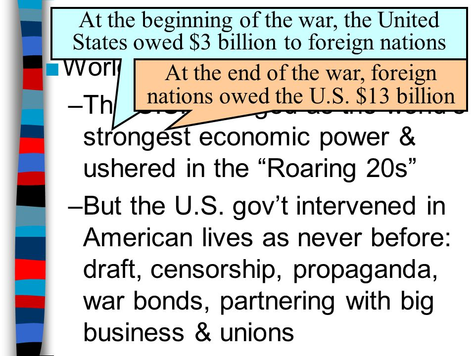 """Conclusions ■World War 1 changed America: –The U.S. emerged as the world's strongest economic power & ushered in the """"Roaring 20s"""" –But the U.S. gov't"""