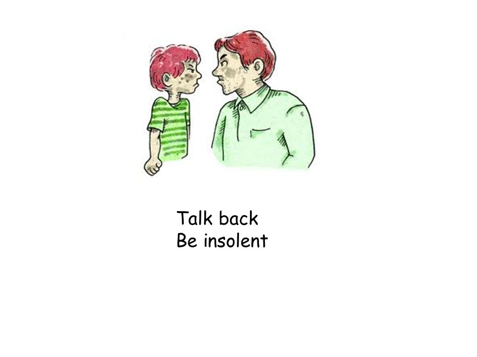 Talk back Be insolent