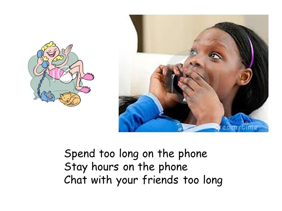 Spend too long on the phone Stay hours on the phone Chat with your friends too long