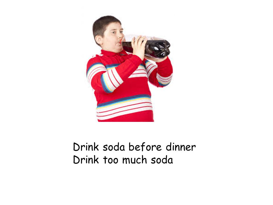 Drink soda before dinner Drink too much soda