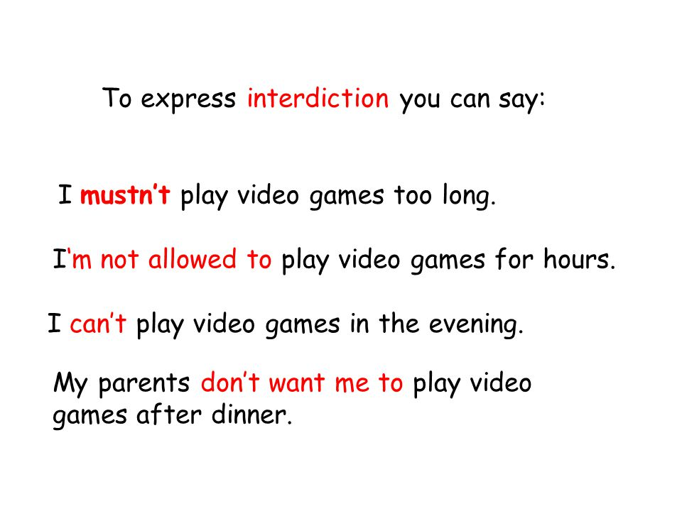 To express interdiction you can say: I mustn't play video games too long.