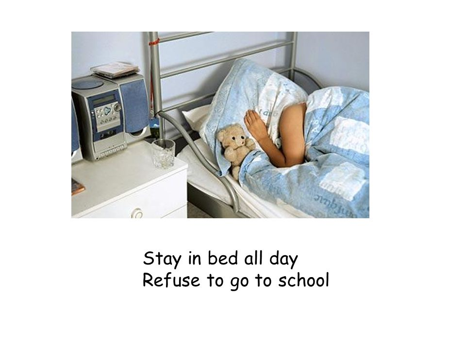 Stay in bed all day Refuse to go to school