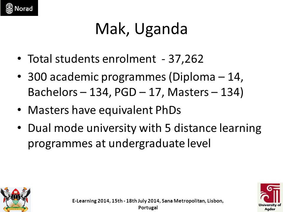 Mak, Uganda Total students enrolment - 37,262 300 academic programmes (Diploma – 14, Bachelors – 134, PGD – 17, Masters – 134) Masters have equivalent PhDs Dual mode university with 5 distance learning programmes at undergraduate level E-Learning 2014, 15th - 18th July 2014, Sana Metropolitan, Lisbon, Portugal