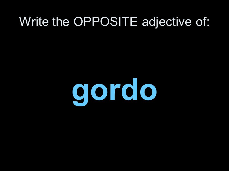 Write the OPPOSITE adjective of: gordo