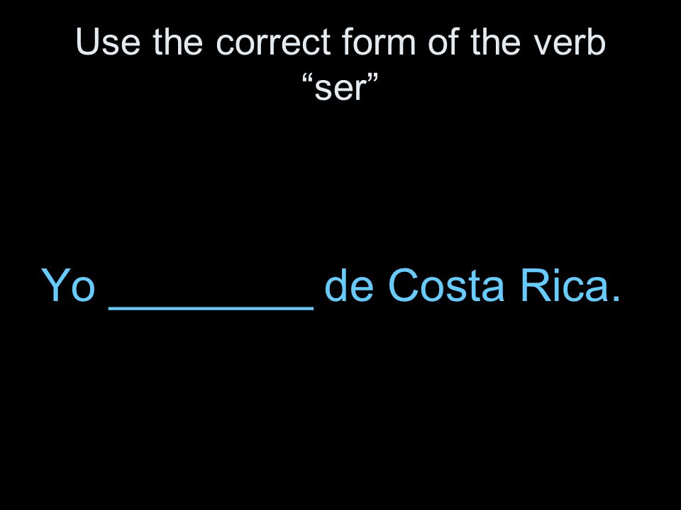 Use the correct form of the verb ser Yo ________ de Costa Rica.