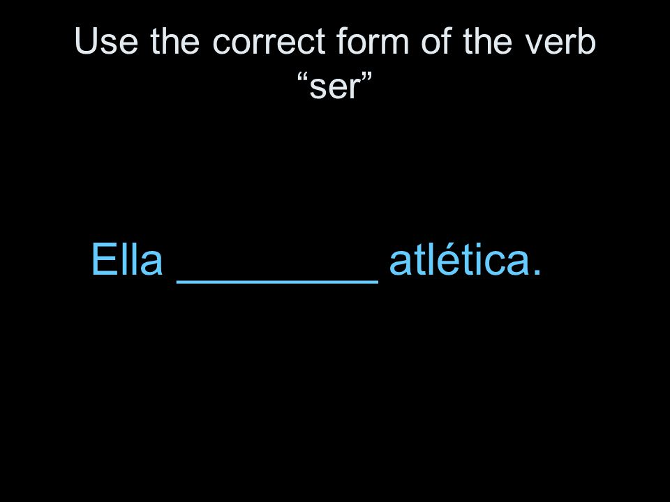 Use the correct form of the verb ser Ella ________ atlética.