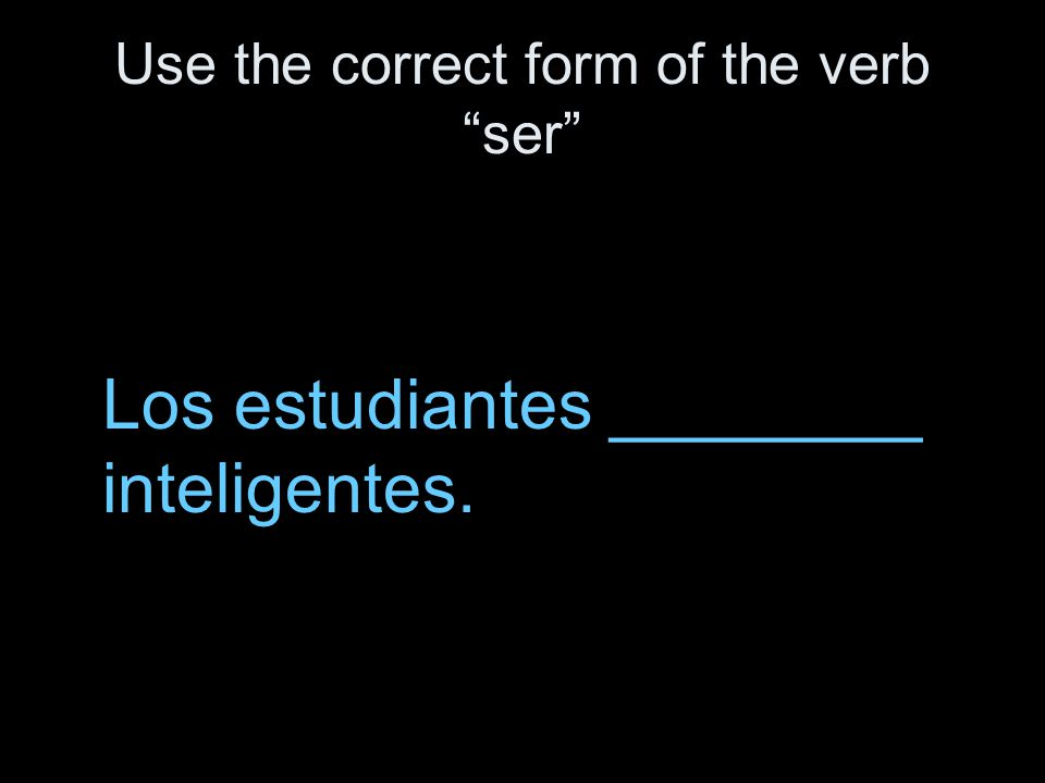 Use the correct form of the verb ser Los estudiantes ________ inteligentes.
