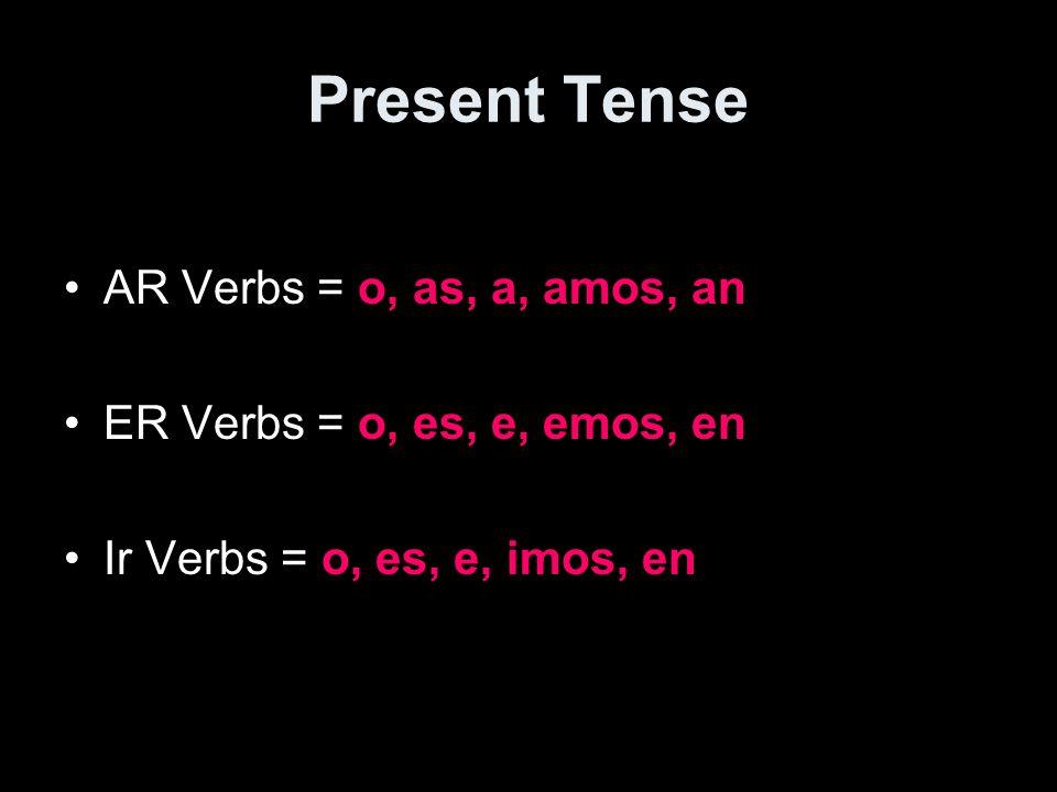Present Tense AR Verbs = o, as, a, amos, an ER Verbs = o, es, e, emos, en Ir Verbs = o, es, e, imos, en