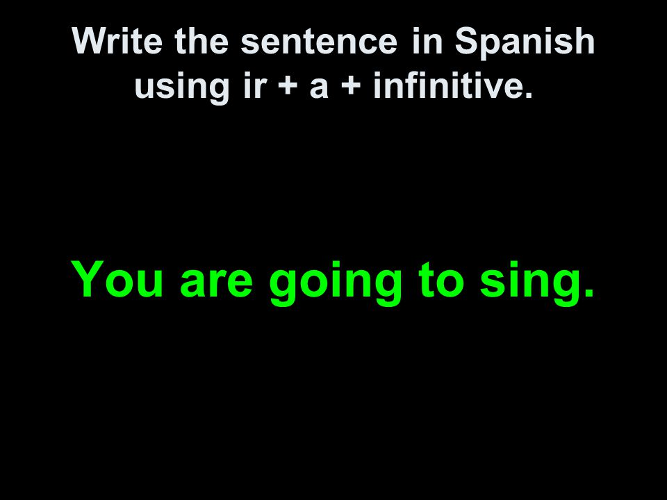 Write the sentence in Spanish using ir + a + infinitive. You are going to sing.