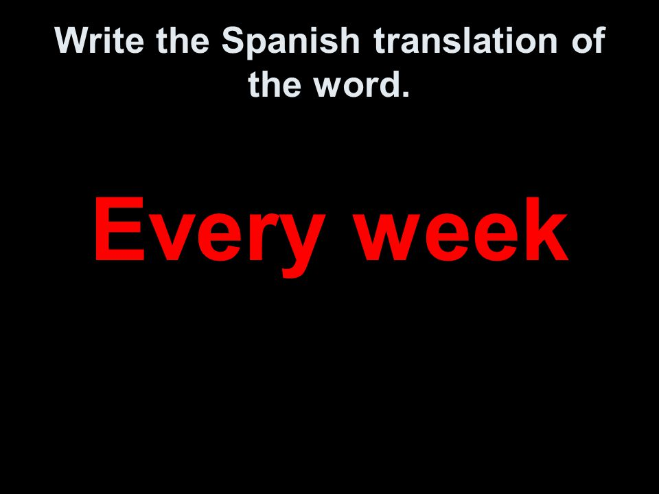 Write the Spanish translation of the word. Every week