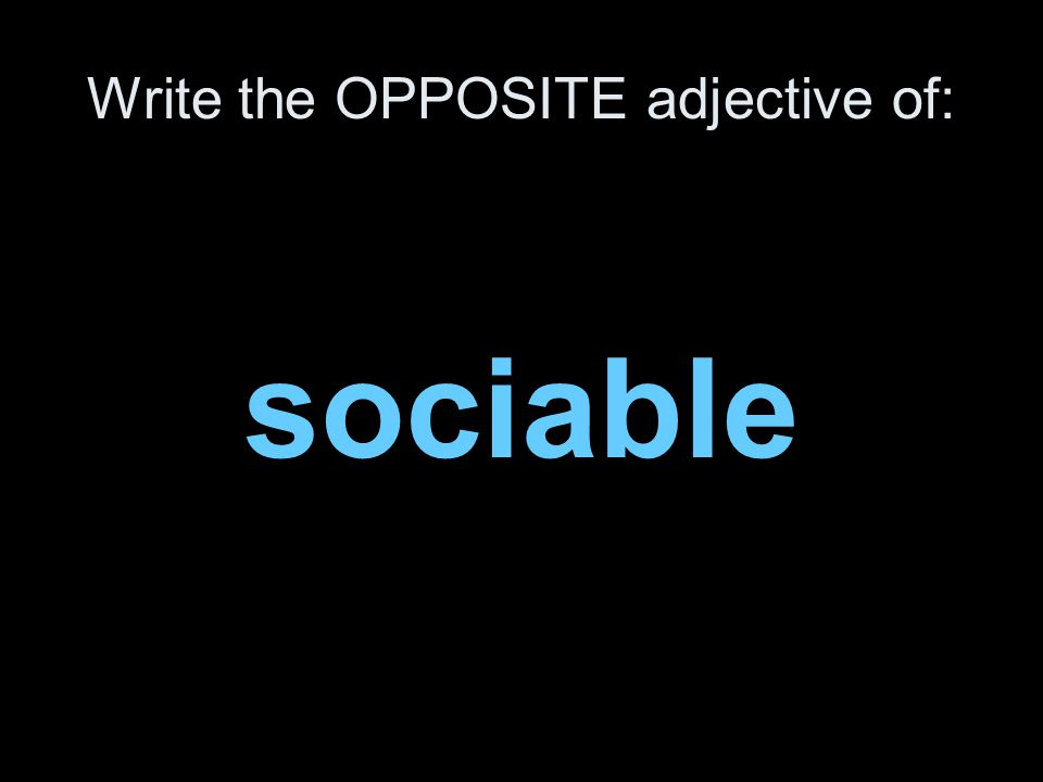 Write the OPPOSITE adjective of: sociable