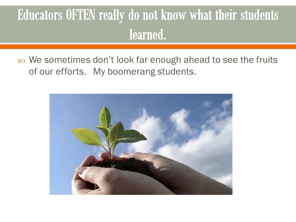 We sometimes don't look far enough ahead to see the fruits of our efforts. My boomerang students.