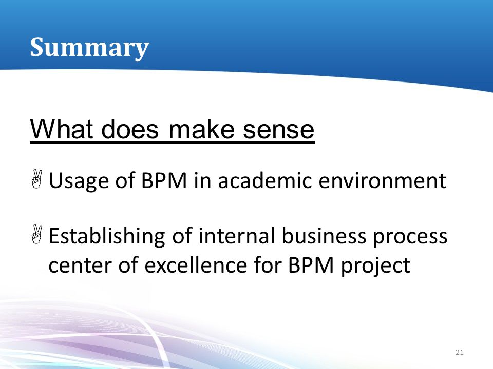 Summary What does make sense  Usage of BPM in academic environment  Establishing of internal business process center of excellence for BPM project 2