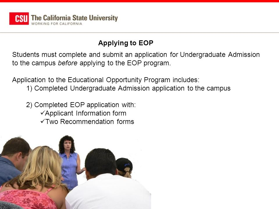 Applying to EOP Students must complete and submit an application for Undergraduate Admission to the campus before applying to the EOP program.