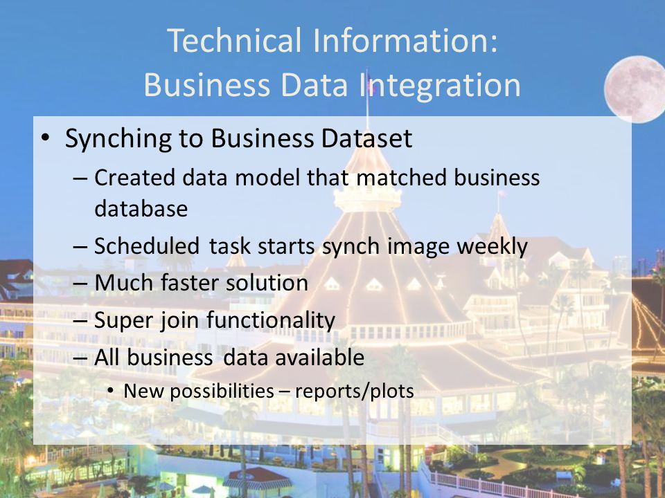 Technical Information: Business Data Integration Synching to Business Dataset – Created data model that matched business database – Scheduled task starts synch image weekly – Much faster solution – Super join functionality – All business data available New possibilities – reports/plots