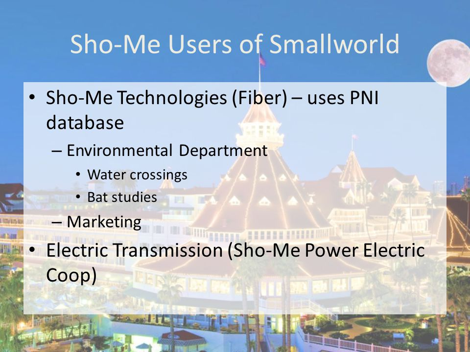 Sho-Me Users of Smallworld Data Board – Heads of Distribution Coops Legal Department Accounting – Data in tax districts One-Call Maintenance – uses data to fix infrastructure (equipment, fences, etc.) External Users – Forestry, Contractors