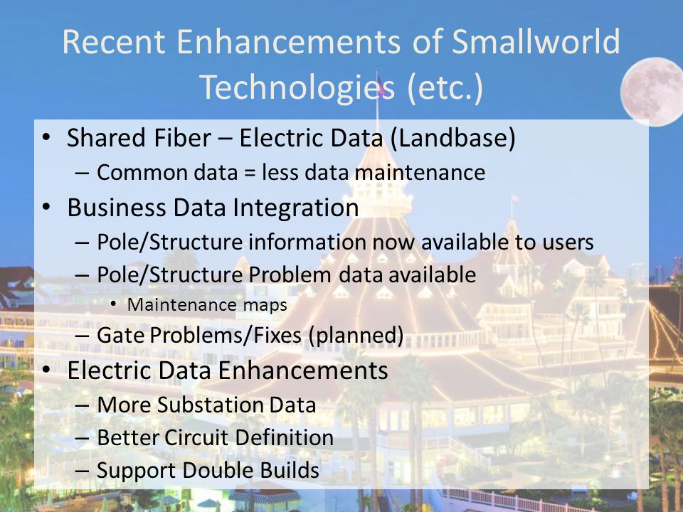 Recent Enhancements of Smallworld Technologies (etc.) Shared Fiber – Electric Data (Landbase) – Common data = less data maintenance Business Data Integration – Pole/Structure information now available to users – Pole/Structure Problem data available Maintenance maps – Gate Problems/Fixes (planned) Electric Data Enhancements – More Substation Data – Better Circuit Definition – Support Double Builds
