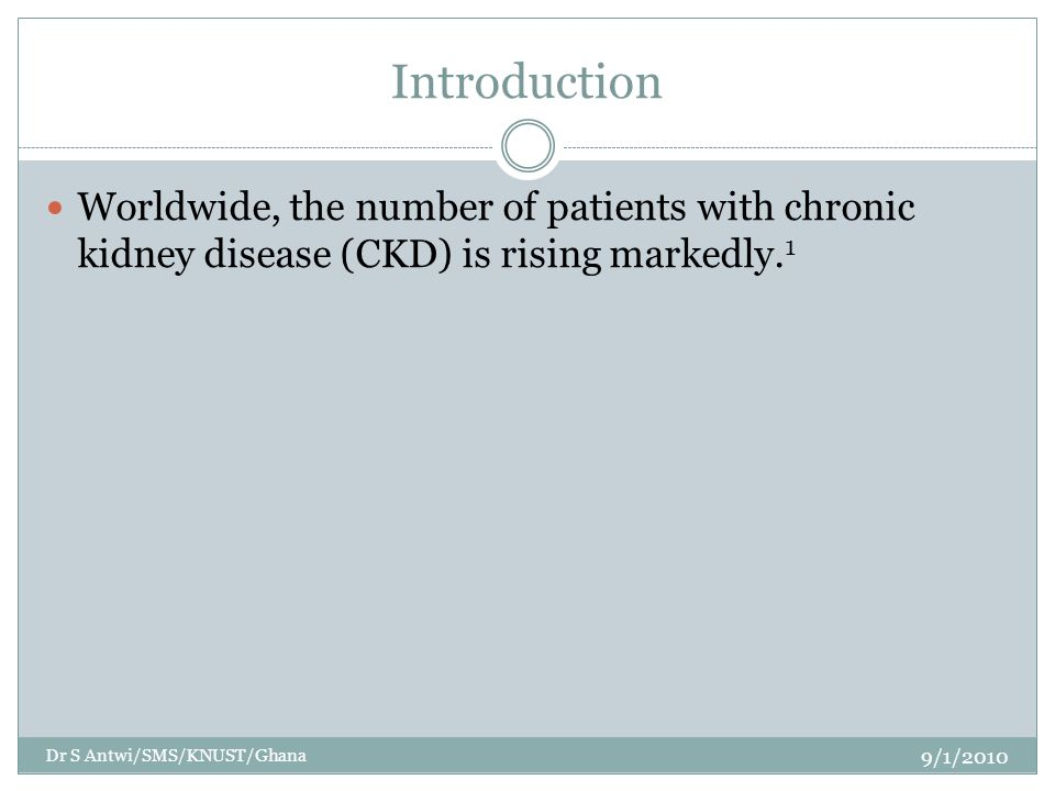 Introduction Worldwide, the number of patients with chronic kidney disease (CKD) is rising markedly. 1 9/1/2010 Dr S Antwi/SMS/KNUST/Ghana