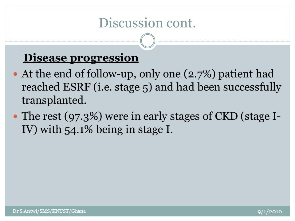 Discussion cont. Disease progression At the end of follow-up, only one (2.7%) patient had reached ESRF (i.e. stage 5) and had been successfully transp