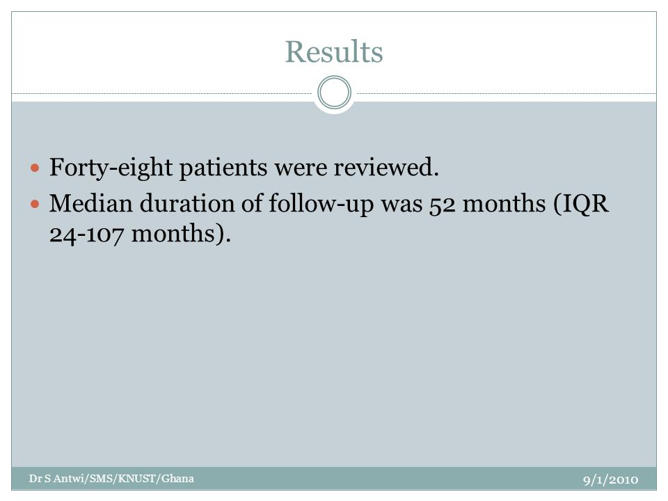 Results Forty-eight patients were reviewed. Median duration of follow-up was 52 months (IQR 24-107 months). 9/1/2010 Dr S Antwi/SMS/KNUST/Ghana