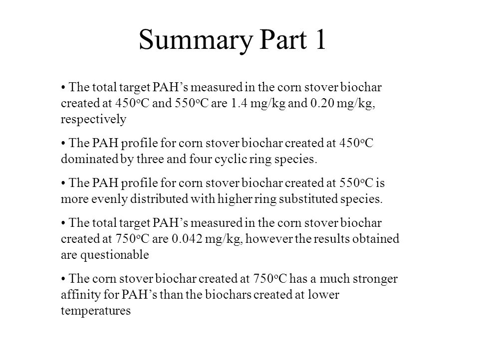 Summary Part 1 The total target PAH's measured in the corn stover biochar created at 450 o C and 550 o C are 1.4 mg/kg and 0.20 mg/kg, respectively The PAH profile for corn stover biochar created at 450 o C dominated by three and four cyclic ring species.