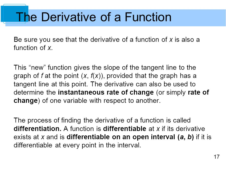 """17 The Derivative of a Function Be sure you see that the derivative of a function of x is also a function of x. This """"new"""" function gives the slope of"""