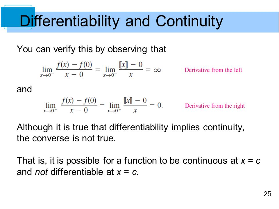 25 Differentiability and Continuity You can verify this by observing that and Although it is true that differentiability implies continuity, the conve