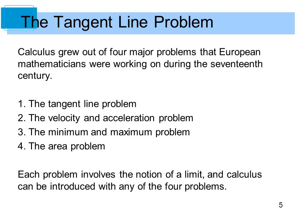 5 Calculus grew out of four major problems that European mathematicians were working on during the seventeenth century. 1. The tangent line problem 2.