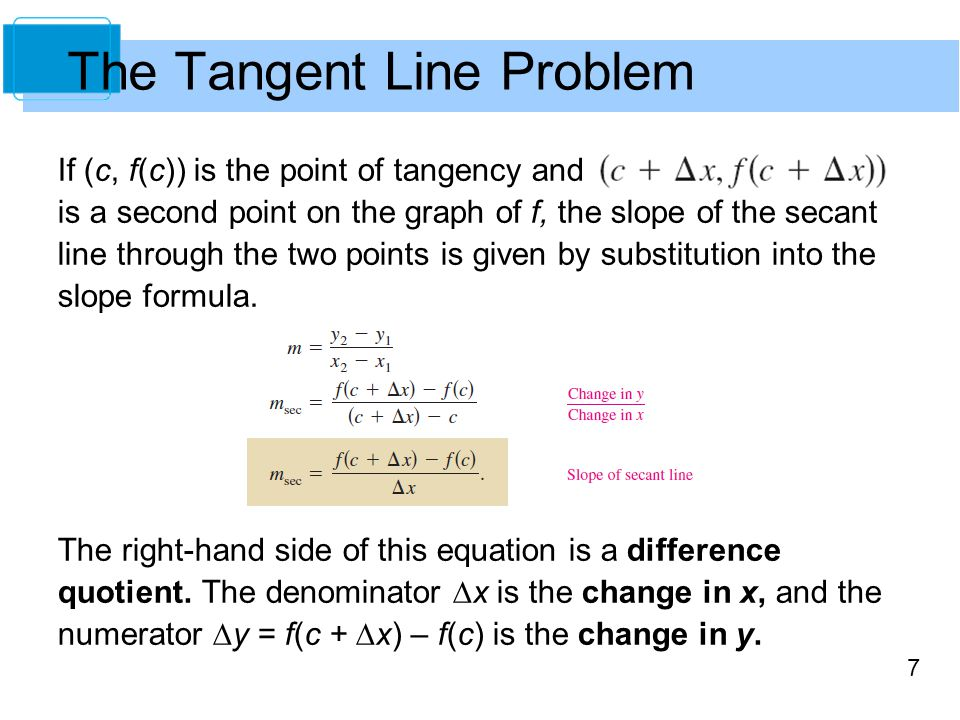 7 If (c, f(c)) is the point of tangency and is a second point on the graph of f, the slope of the secant line through the two points is given by subst