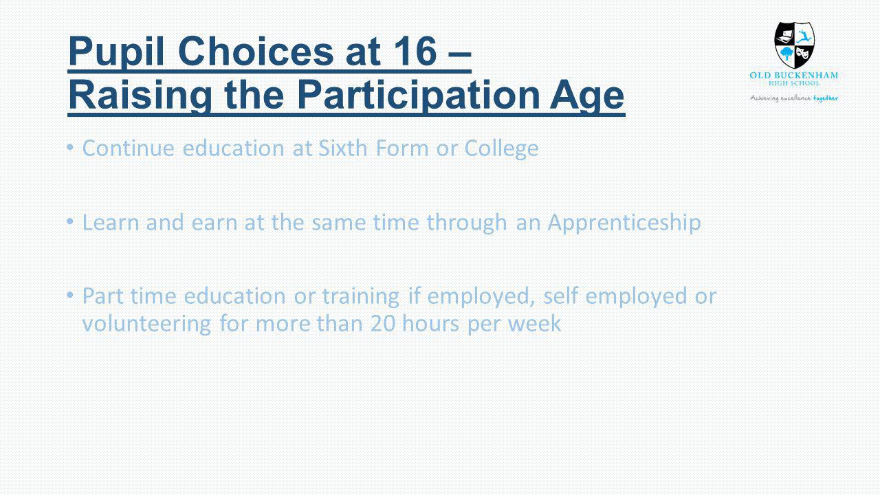 Pupil Choices at 16 – Raising the Participation Age Continue education at Sixth Form or College Learn and earn at the same time through an Apprenticeship Part time education or training if employed, self employed or volunteering for more than 20 hours per week