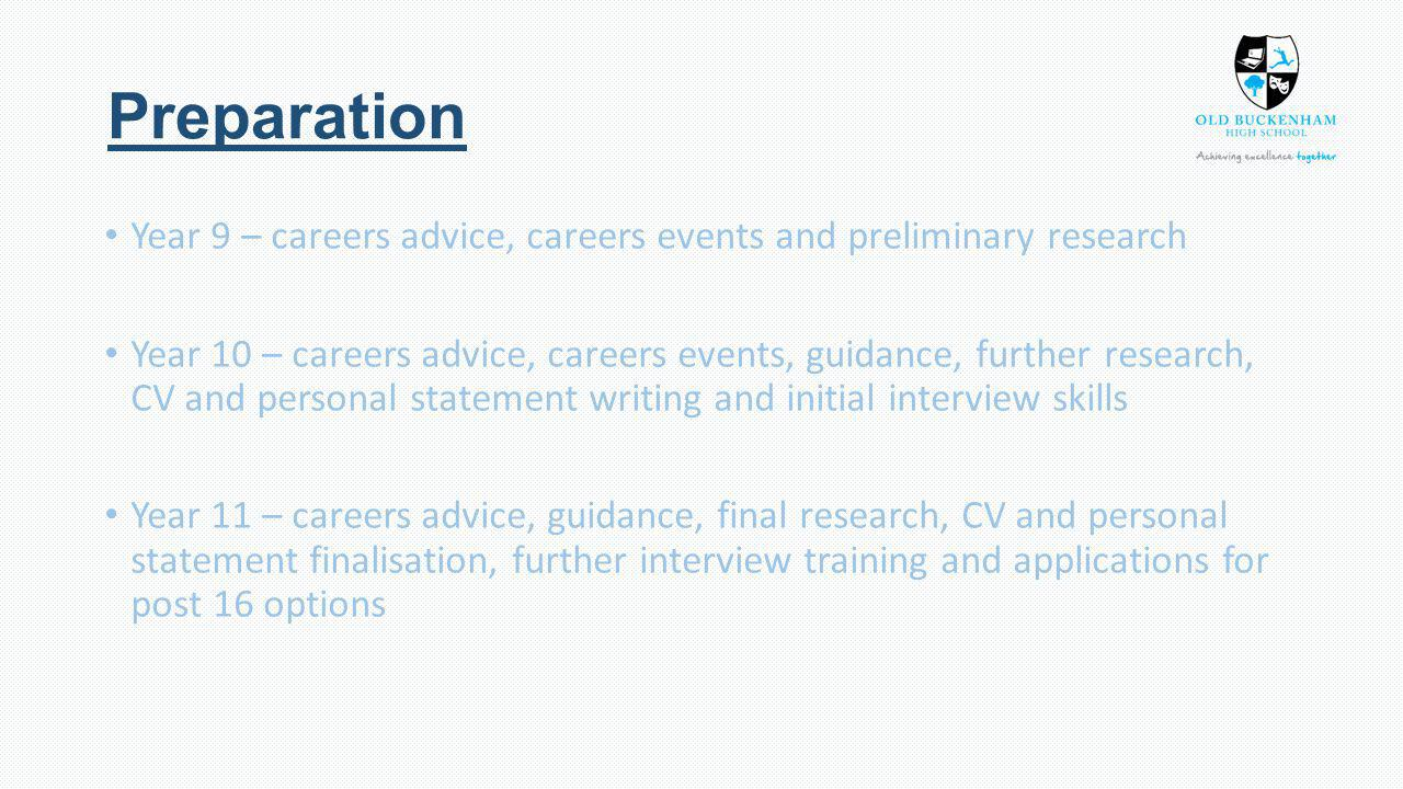 Preparation Year 9 – careers advice, careers events and preliminary research Year 10 – careers advice, careers events, guidance, further research, CV and personal statement writing and initial interview skills Year 11 – careers advice, guidance, final research, CV and personal statement finalisation, further interview training and applications for post 16 options