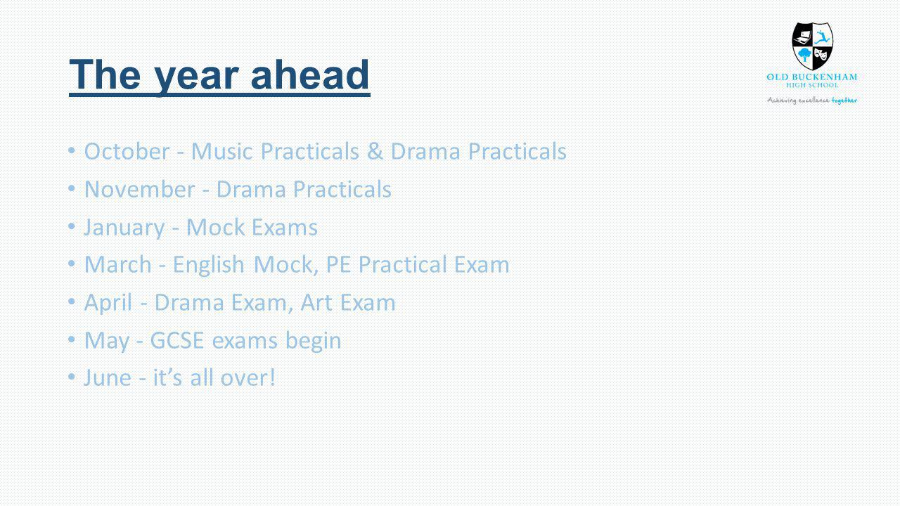 The year ahead October - Music Practicals & Drama Practicals November - Drama Practicals January - Mock Exams March - English Mock, PE Practical Exam April - Drama Exam, Art Exam May - GCSE exams begin June - it's all over!