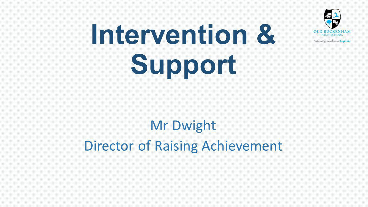 Intervention & Support Mr Dwight Director of Raising Achievement