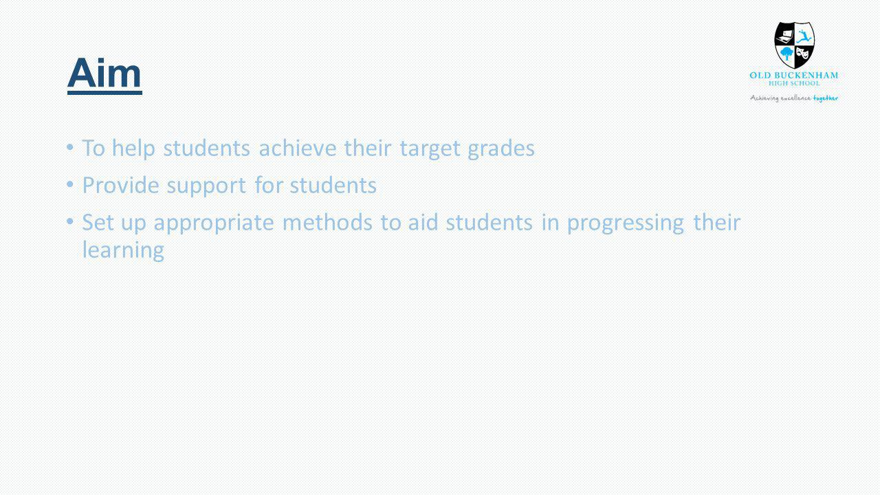 Aim To help students achieve their target grades Provide support for students Set up appropriate methods to aid students in progressing their learning